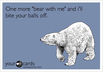 "One more ""bear with me"" and i'll bite your balls off."