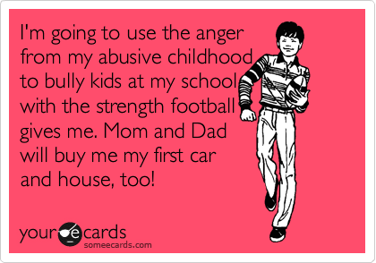 I'm going to use the anger from my abusive childhood  to bully kids at my school with the strength football gives me. Mom and Dad will buy me my first car and house, too!