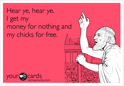 Hear ye, hear ye.   I get my money for nothing and my chicks for free.