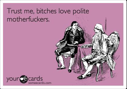 Trust me, bitches love polite motherfuckers.