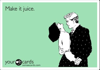 Make it juice.