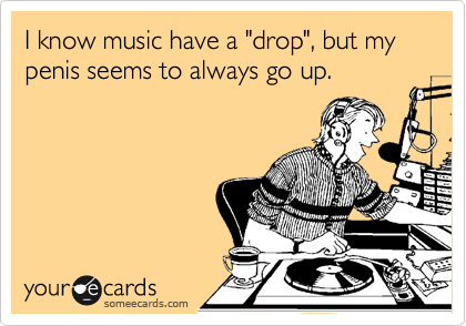 "I know music have a ""drop"", but my penis seems to always go up."