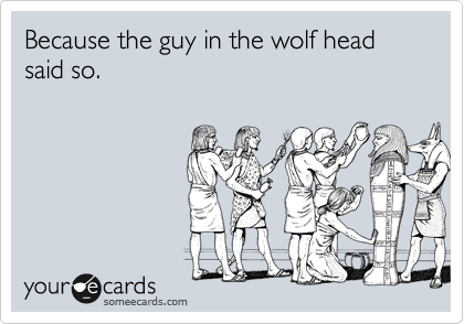Because the guy in the wolf head said so.