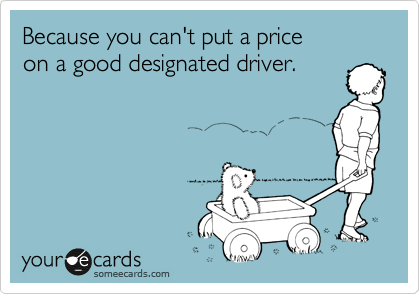 Because you can't put a price  on a good designated driver.
