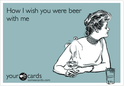 How I wish you were beer with me
