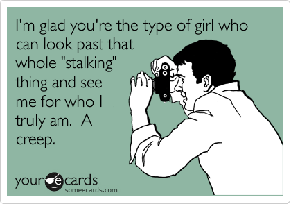 "I'm glad you're the type of girl who can look past that whole ""stalking"" thing and see me for who I truly am.  A creep."