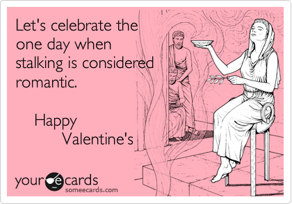 Let's celebrate the  one day when  stalking is considered romantic.       Happy            Valentine's
