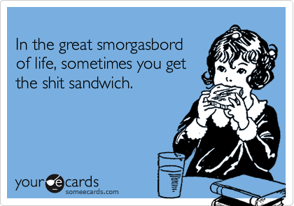 In the great smorgasbord  of life, sometimes you get  the shit sandwich.