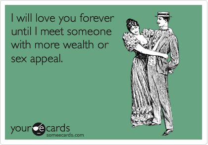I will love you forever until I meet someone with more wealth or sex appeal.