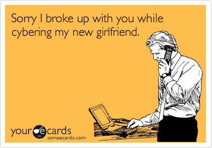 Sorry I broke up with you while cybering my new girlfriend.
