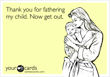 Thank you for fathering my child. Now get out.