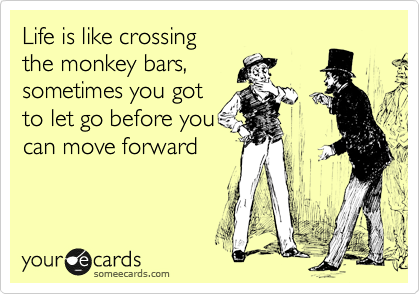 Life is like crossing the monkey bars, sometimes you got to let go before you can move forward