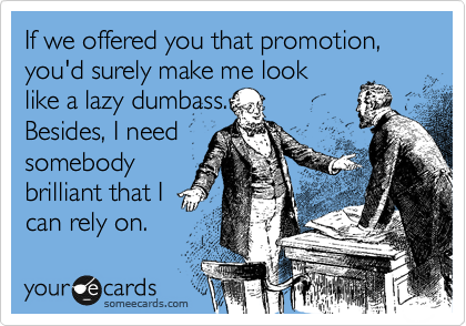 If we offered you that promotion, you'd surely make me look like a lazy dumbass. Besides, I need somebody brilliant that I can rely on.