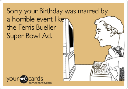 Sorry your Birthday was marred by a horrible event like  the Ferris Bueller Super Bowl Ad.