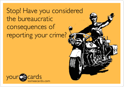 Stop! Have you considered the bureaucratic consequences of reporting your crime?