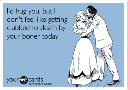 I'd hug you, but I don't feel like getting clubbed to death by your boner today.