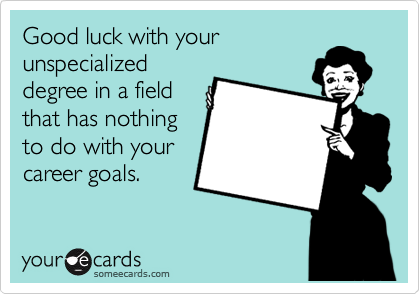Good luck with your unspecialized degree in a field that has nothing to do with your career goals.