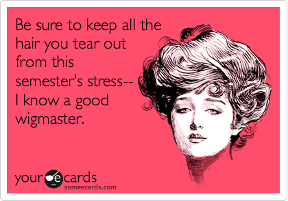 Be sure to keep all the hair you tear out from this semester's stress-- I know a good wigmaster.