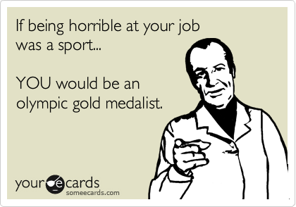 If being horrible at your job was a sport...  YOU would be an olympic gold medalist.