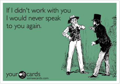 If I didn't work with you  I would never speak  to you again.