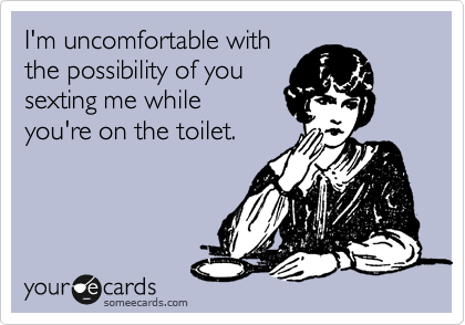 I'm uncomfortable with the possibility of you  sexting me while you're on the toilet.