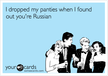 I dropped my panties when I found out you're Russian
