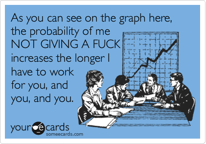 As you can see on the graph here, the probability of me NOT GIVING A FUCK increases the longer I have to work for you, and you, and you.
