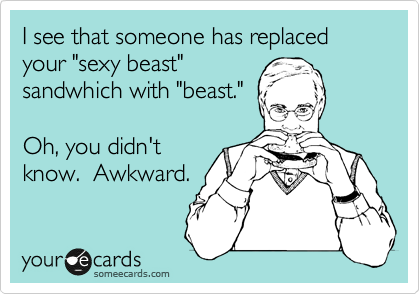 """I see that someone has replaced your """"sexy beast"""" sandwhich with """"beast.""""   Oh, you didn't know.  Awkward."""