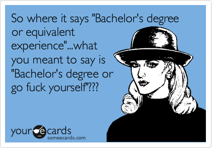 "So where it says ""Bachelor's degree or equivalent experience""...what  you meant to say is ""Bachelor's degree or go fuck yourself""???"