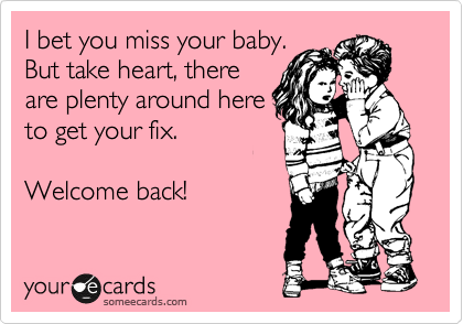 I bet you miss your baby. But take heart, there are plenty around here to get your fix.  Welcome back!
