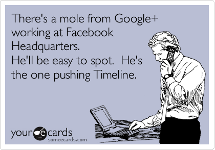 There's a mole from Google+ working at Facebook Headquarters. He'll be easy to spot.  He's the one pushing Timeline.