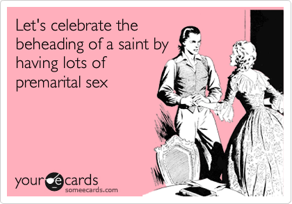 Let's celebrate the beheading of a saint by having lots of premarital sex