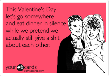 This Valentine's Day let's go somewhere and eat dinner in silence while we pretend we actually still give a shit about each other.
