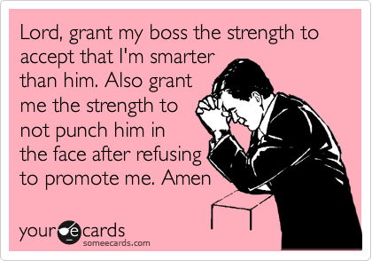 Lord, grant my boss the strength to accept that I'm smarter than him. Also grant me the strength to not punch him in the face after refusing to promote me. Amen