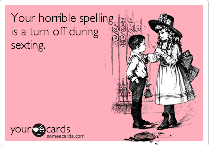 Your horrible spelling  is a turn off during  sexting.