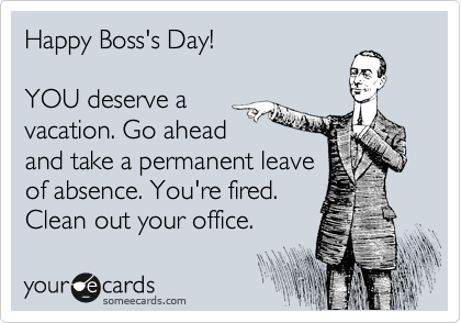 Happy Bosss Day YOU Deserve A Vacation Go Ahead And Take Permanent Leave