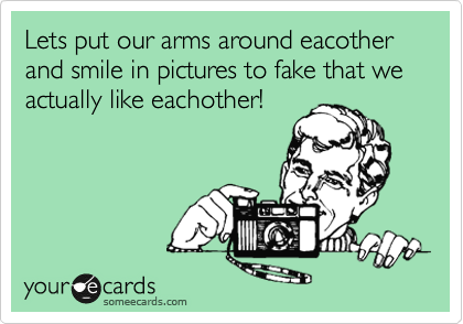 Lets put our arms around eacother and smile in pictures to fake that we actually like eachother!