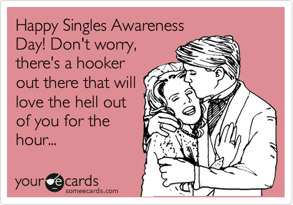Happy Singles Awareness Day! Don't worry, there's a hooker out there that will love the hell out of you for the hour...