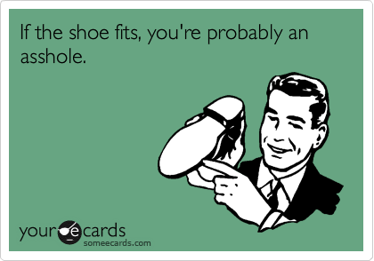 If the shoe fits, you're probably an asshole.