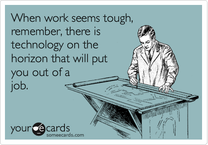 When work seems tough, remember, there is technology on the horizon that will put you out of a job.