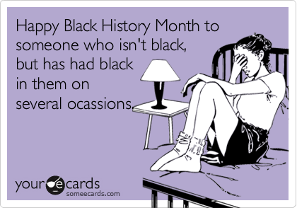 Happy Black History Month to someone who isn't black, but has had black in them on several ocassions.
