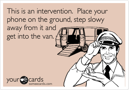 This is an intervention.  Place your phone on the ground, step slowy away from it and get into the van.