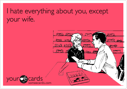 I hate everything about you, except your wife.