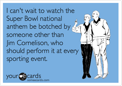 I can't wait to watch the  Super Bowl national anthem be botched by someone other than Jim Cornelison, who should perform it at every sporting event.