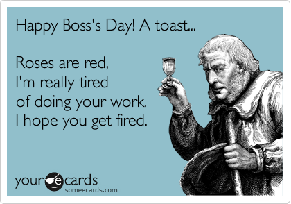 Happy Boss's Day! A toast...  Roses are red, I'm really tired of doing your work. I hope you get fired.