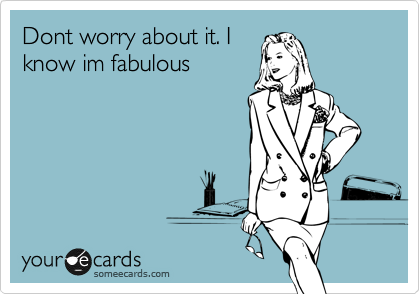 Dont worry about it. I know im fabulous