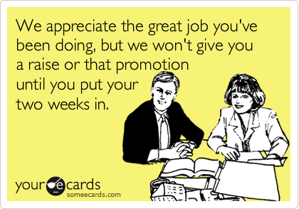 We appreciate the great job you've been doing, but we won't give you a raise or that promotion until you put your two weeks in.