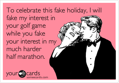 To celebrate this fake holiday, I will fake my interest in your golf game while you fake your interest in my much harder half marathon.