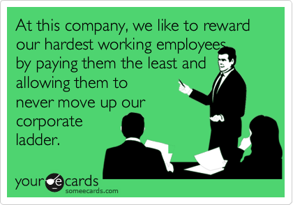 At this company, we like to reward our hardest working employees by paying them the least and allowing them to never move up our corporate ladder.