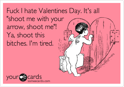 Fuck I Hate Valentines Day Its All Shoot Me With Your Arrow – I Hate Valentines Day Cards